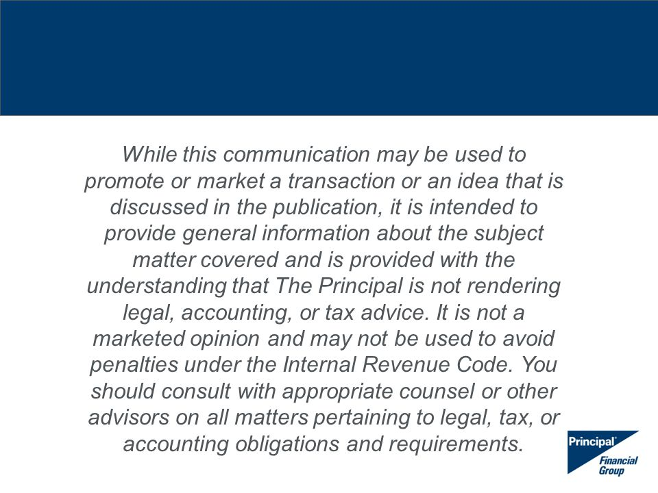 While this communication may be used to promote or market a transaction or an idea that is discussed in the publication, it is intended to provide general information about the subject matter covered and is provided with the understanding that The Principal is not rendering legal, accounting, or tax advice.