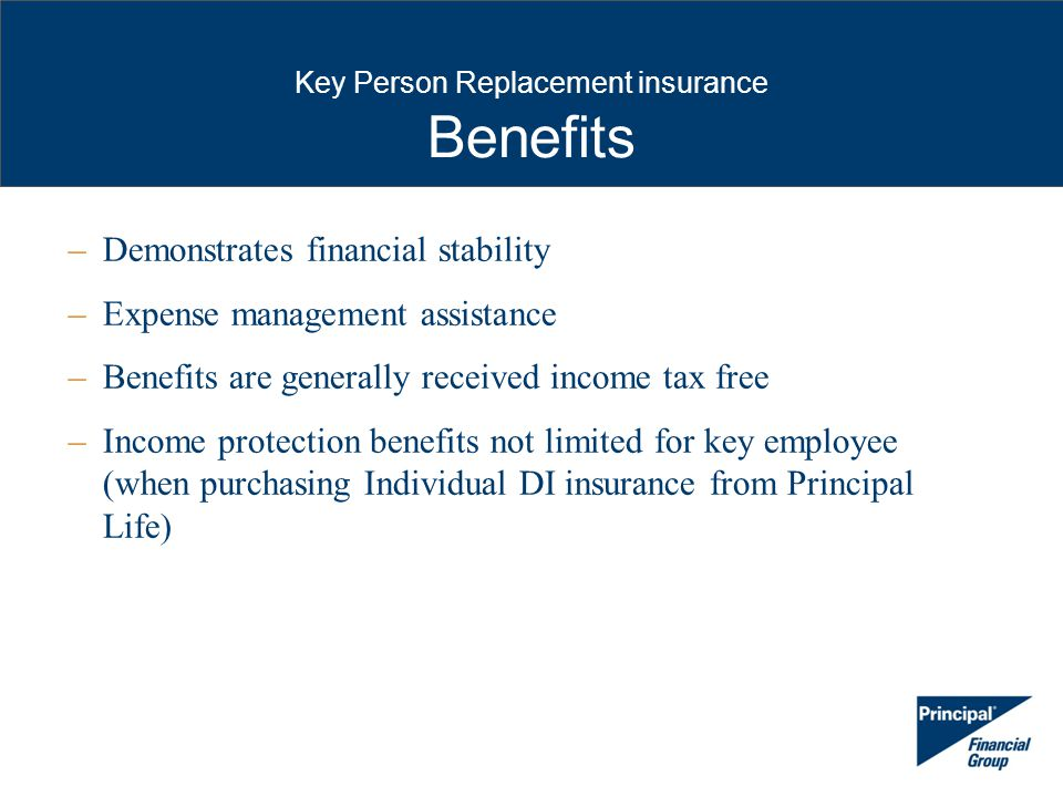 Key Person Replacement insurance Benefits –Demonstrates financial stability –Expense management assistance –Benefits are generally received income tax free –Income protection benefits not limited for key employee (when purchasing Individual DI insurance from Principal Life)