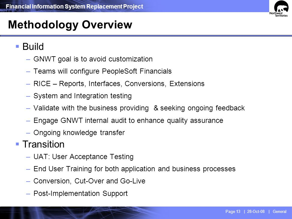 Financial Information System Replacement Project Page 13 | 28-Oct-08 | General Methodology Overview Build –GNWT goal is to avoid customization –Teams