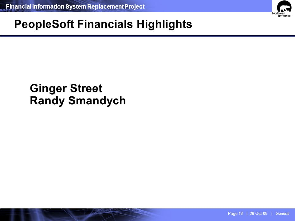 Financial Information System Replacement Project Page 18 | 28-Oct-08 | General Ginger Street Randy Smandych PeopleSoft Financials Highlights