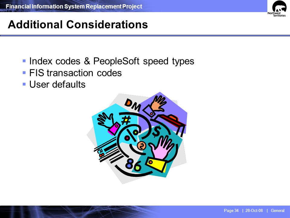 Financial Information System Replacement Project Page 34 | 28-Oct-08 | General Additional Considerations Index codes & PeopleSoft speed types FIS tran