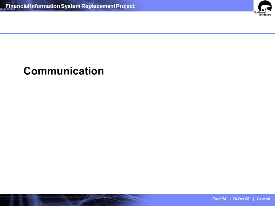 Financial Information System Replacement Project Page 54 | 28-Oct-08 | General Communication