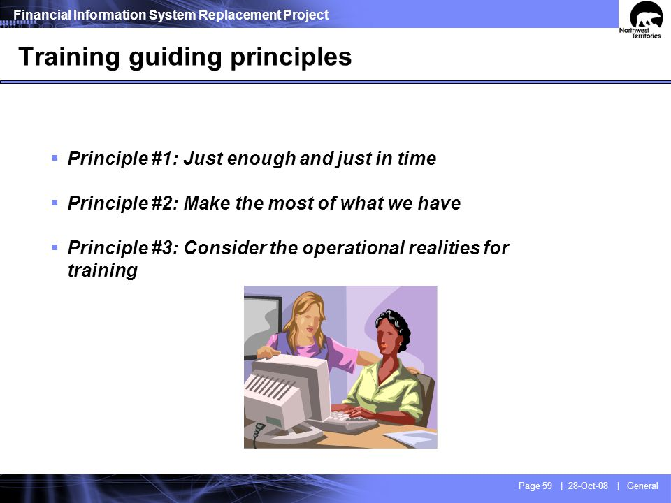 Financial Information System Replacement Project Page 59 | 28-Oct-08 | General Training guiding principles Principle #1: Just enough and just in time