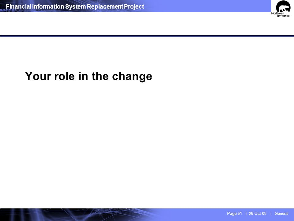 Financial Information System Replacement Project Page 61 | 28-Oct-08 | General Your role in the change