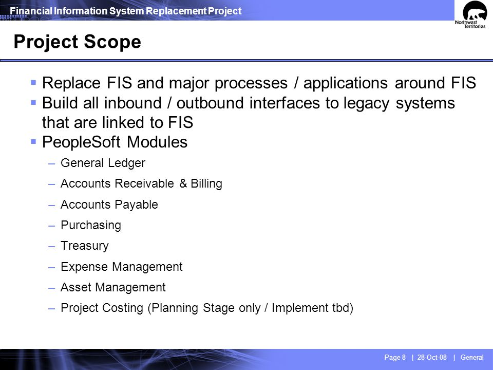 Financial Information System Replacement Project Page 8 | 28-Oct-08 | General Project Scope Replace FIS and major processes / applications around FIS