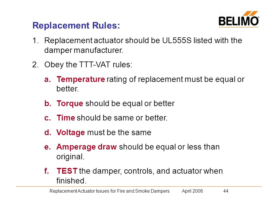 Replacement Actuator Issues for Fire and Smoke Dampers April 2008 44 Replacement Rules: 1.Replacement actuator should be UL555S listed with the damper manufacturer.