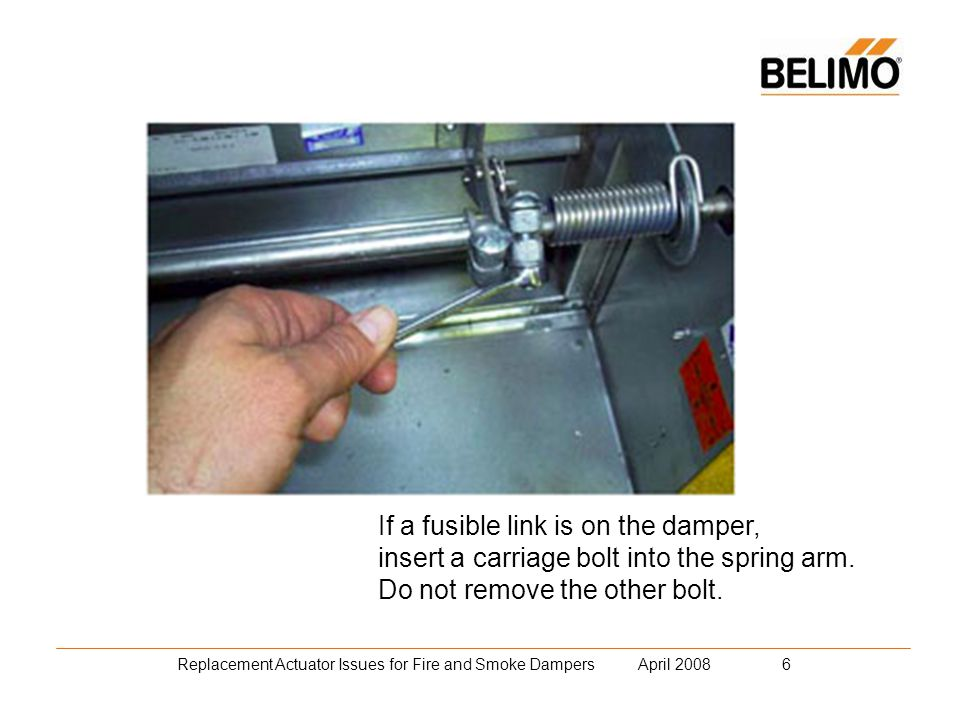 Replacement Actuator Issues for Fire and Smoke Dampers April 2008 27 Best to mount the Belimo anti-rotation strap perpendicular to the actuator to allow for movement on non-concentric shaft.