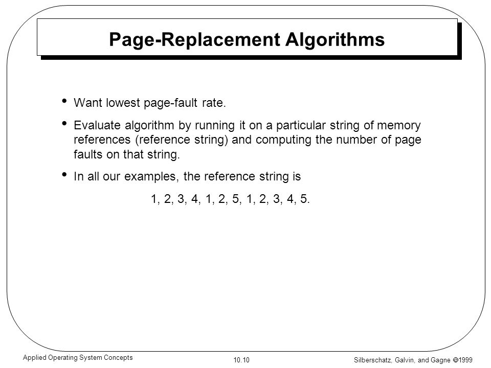 Silberschatz, Galvin, and Gagne 1999 10.10 Applied Operating System Concepts Page-Replacement Algorithms Want lowest page-fault rate. Evaluate algorit