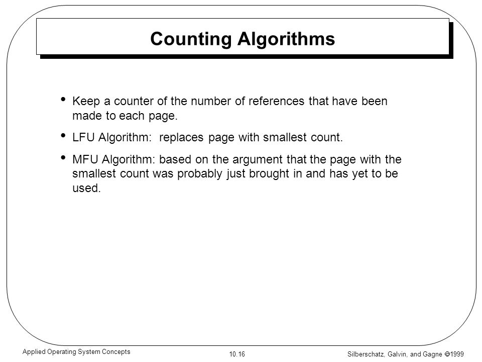 Silberschatz, Galvin, and Gagne 1999 10.16 Applied Operating System Concepts Counting Algorithms Keep a counter of the number of references that have