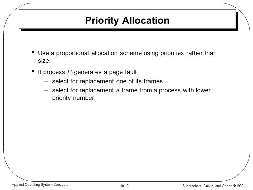 Silberschatz, Galvin, and Gagne 1999 10.19 Applied Operating System Concepts Priority Allocation Use a proportional allocation scheme using priorities