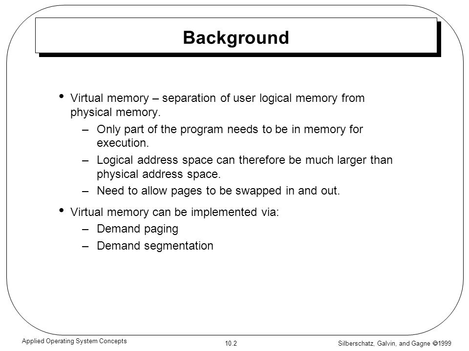 Silberschatz, Galvin, and Gagne 1999 10.2 Applied Operating System Concepts Background Virtual memory – separation of user logical memory from physica