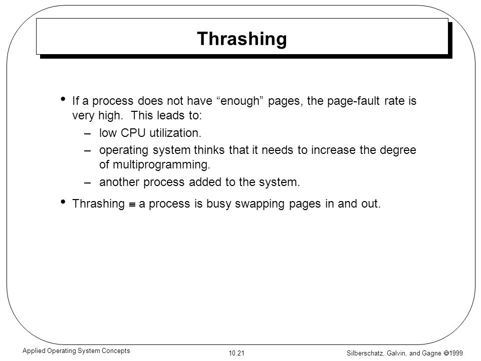 Silberschatz, Galvin, and Gagne 1999 10.21 Applied Operating System Concepts Thrashing If a process does not have enough pages, the page-fault rate is