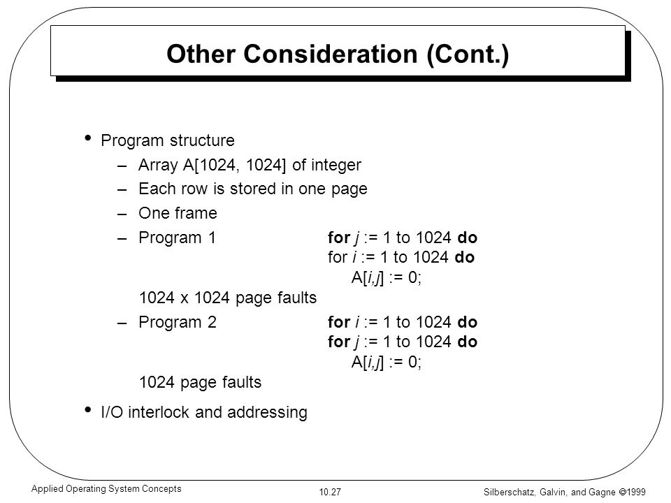 Silberschatz, Galvin, and Gagne 1999 10.27 Applied Operating System Concepts Other Consideration (Cont.) Program structure –Array A[1024, 1024] of int
