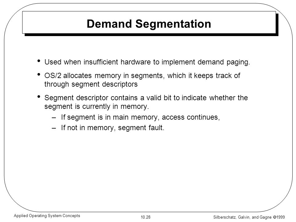 Silberschatz, Galvin, and Gagne 1999 10.28 Applied Operating System Concepts Demand Segmentation Used when insufficient hardware to implement demand p