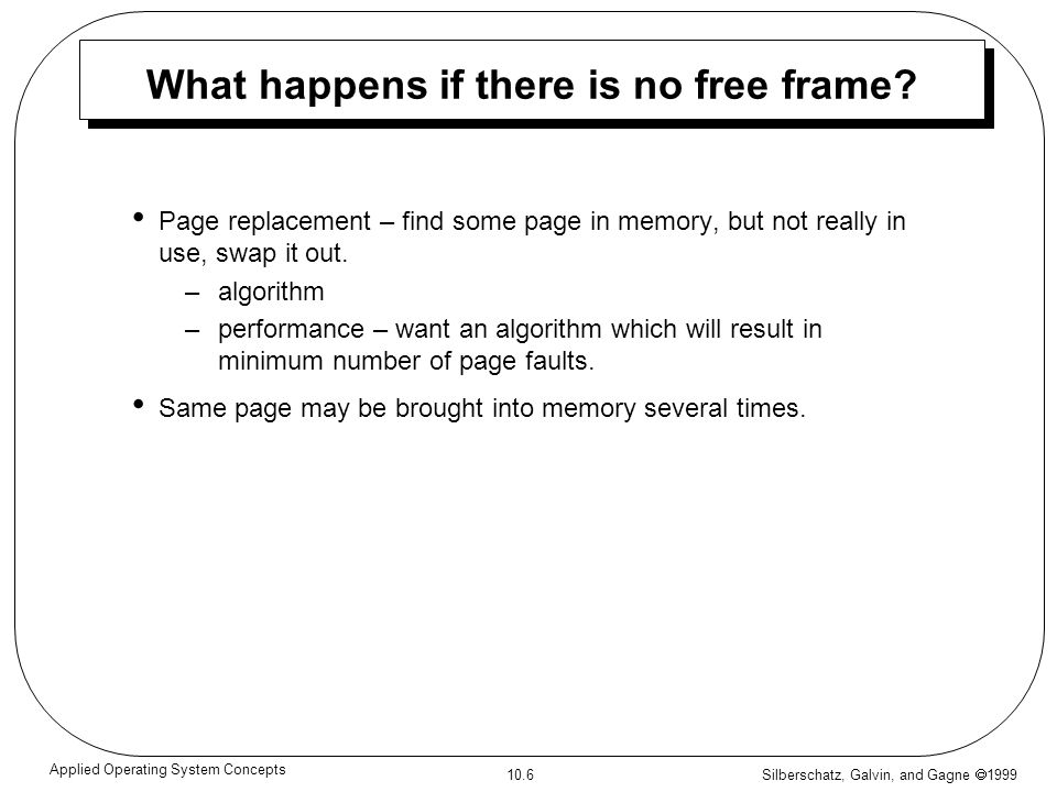Silberschatz, Galvin, and Gagne 1999 10.7 Applied Operating System Concepts Performance of Demand Paging Page Fault Rate 0 p 1.0 –if p = 0 no page faults –if p = 1, every reference is a fault Effective Access Time (EAT) EAT = (1 – p) x memory access + p (page fault overhead + [swap page out ] + swap page in + restart overhead)