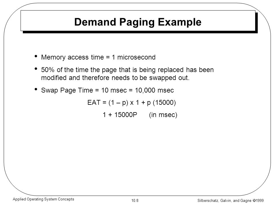 Silberschatz, Galvin, and Gagne 1999 10.8 Applied Operating System Concepts Demand Paging Example Memory access time = 1 microsecond 50% of the time t