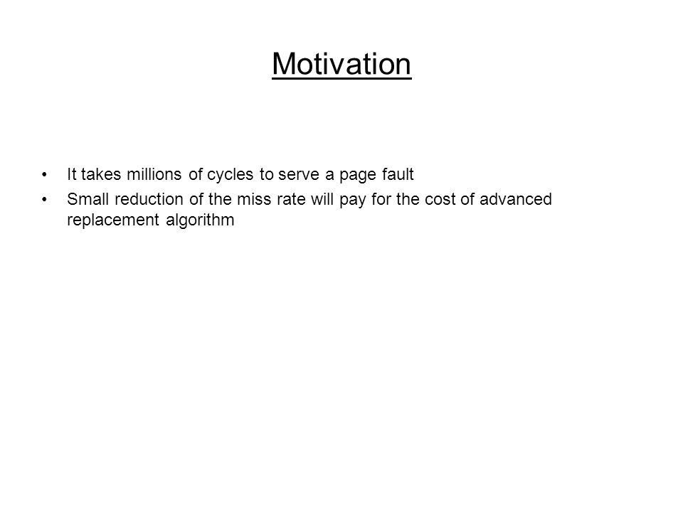 Motivation It takes millions of cycles to serve a page fault Small reduction of the miss rate will pay for the cost of advanced replacement algorithm