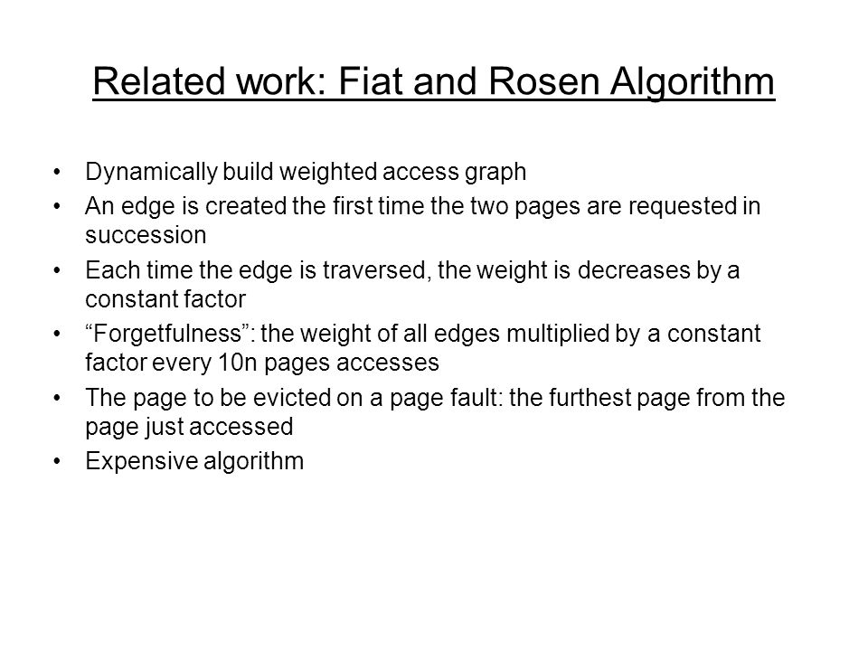 Related work: Fiat and Rosen Algorithm Dynamically build weighted access graph An edge is created the first time the two pages are requested in succession Each time the edge is traversed, the weight is decreases by a constant factor Forgetfulness: the weight of all edges multiplied by a constant factor every 10n pages accesses The page to be evicted on a page fault: the furthest page from the page just accessed Expensive algorithm
