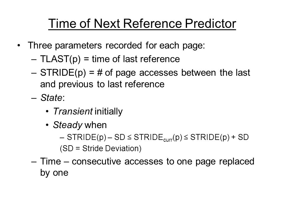Time of Next Reference Predictor Three parameters recorded for each page: –TLAST(p) = time of last reference –STRIDE(p) = # of page accesses between the last and previous to last reference –State: Transient initially Steady when –STRIDE(p) – SD STRIDE curr (p) STRIDE(p) + SD (SD = Stride Deviation) –Time – consecutive accesses to one page replaced by one