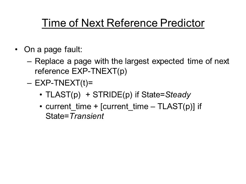 Time of Next Reference Predictor On a page fault: –Replace a page with the largest expected time of next reference EXP-TNEXT(p) –EXP-TNEXT(t)= TLAST(p) + STRIDE(p) if State=Steady current_time + [current_time – TLAST(p)] if State=Transient