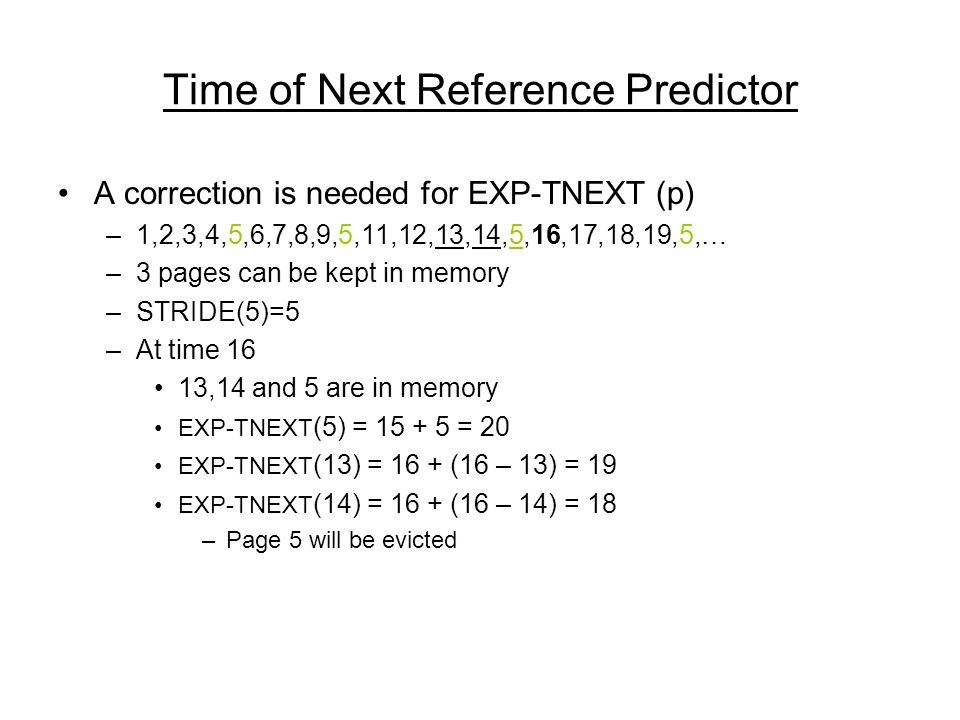 Time of Next Reference Predictor A correction is needed for EXP-TNEXT (p) –1,2,3,4,5,6,7,8,9,5,11,12,13,14,5,16,17,18,19,5,… –3 pages can be kept in memory –STRIDE(5)=5 –At time 16 13,14 and 5 are in memory EXP-TNEXT (5) = 15 + 5 = 20 EXP-TNEXT (13) = 16 + (16 – 13) = 19 EXP-TNEXT (14) = 16 + (16 – 14) = 18 –Page 5 will be evicted