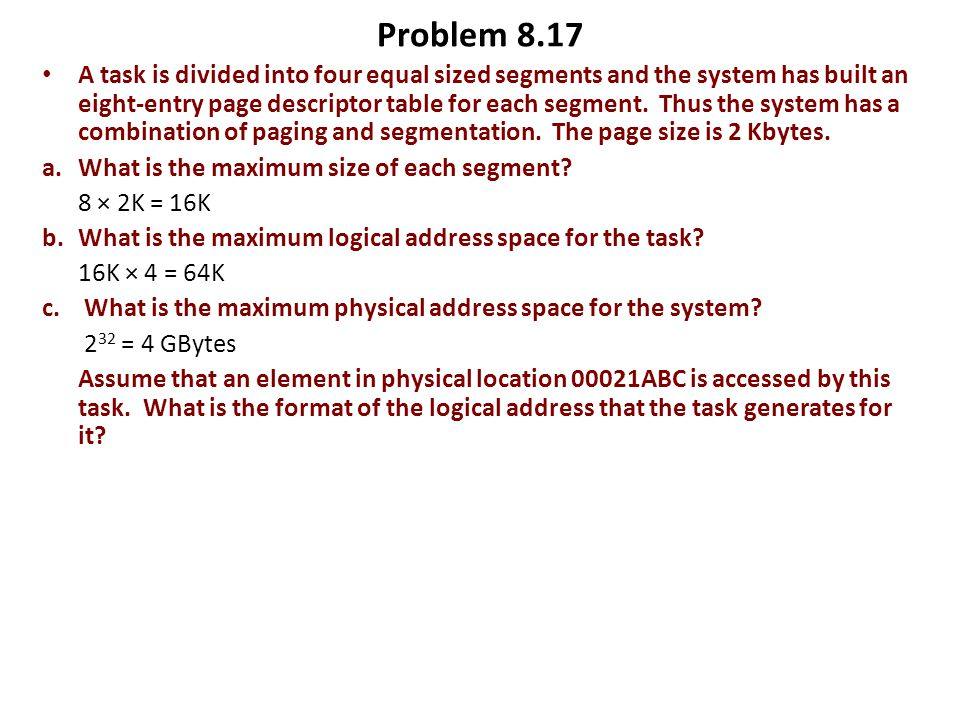 Problem 8.17 A task is divided into four equal sized segments and the system has built an eight-entry page descriptor table for each segment. Thus the