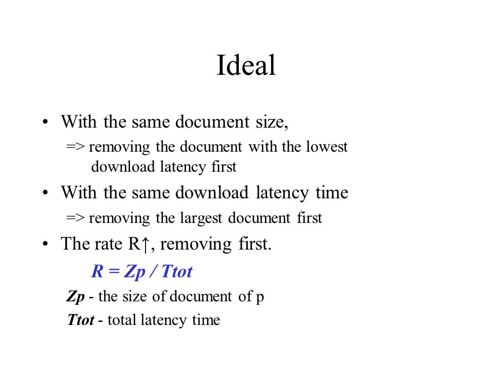 Ideal With the same document size, => removing the document with the lowest download latency first With the same download latency time => removing the largest document first The rate R, removing first.