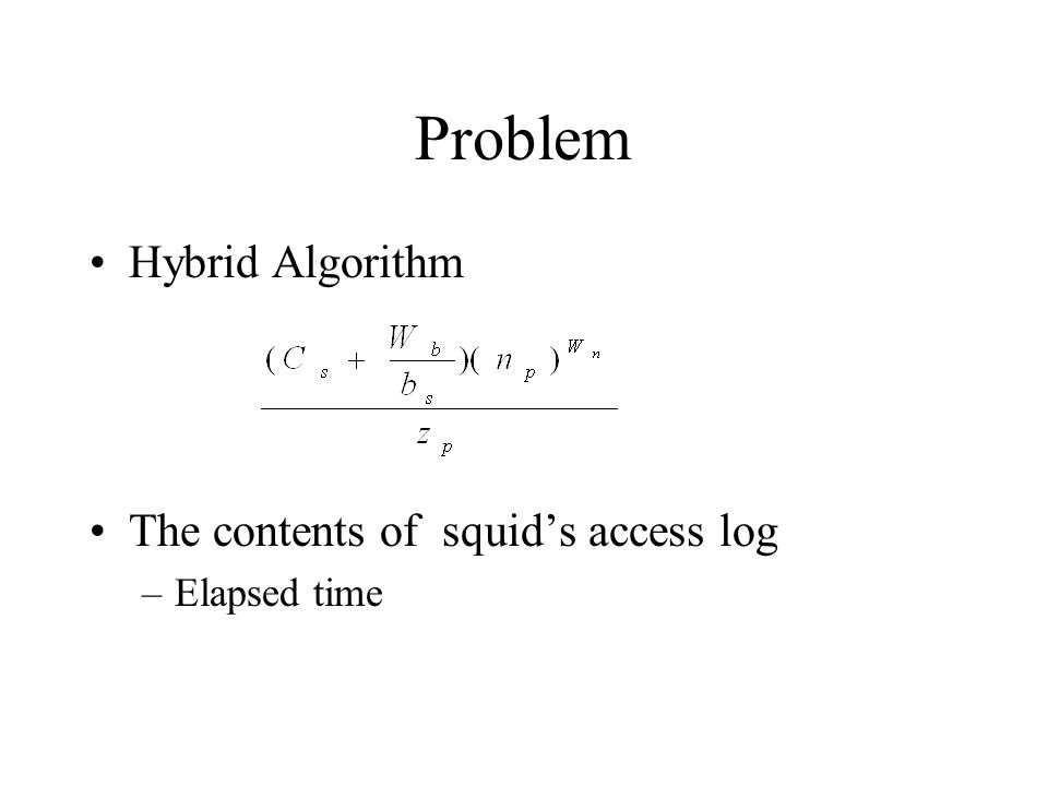 Problem Hybrid Algorithm The contents of squids access log –Elapsed time