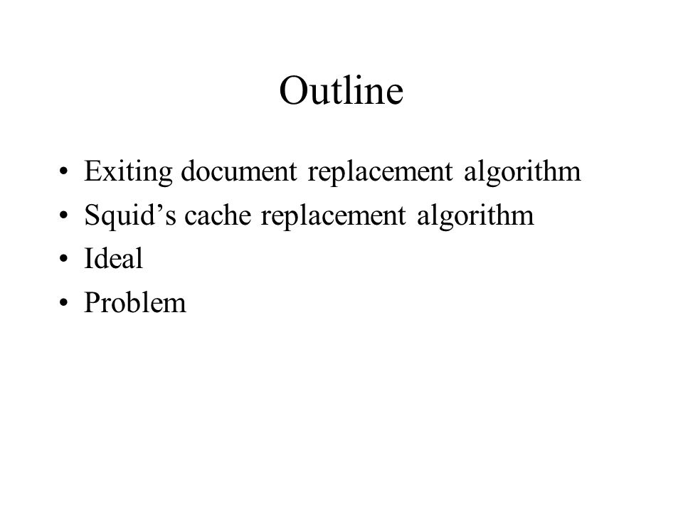Outline Exiting document replacement algorithm Squids cache replacement algorithm Ideal Problem