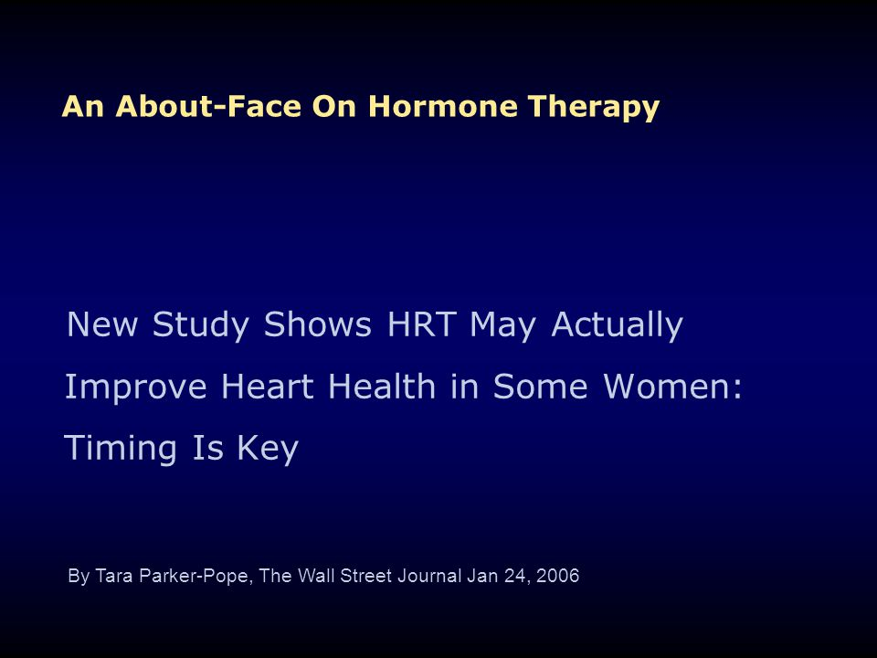 An About-Face On Hormone Therapy New Study Shows HRT May Actually Improve Heart Health in Some Women: Timing Is Key By Tara Parker-Pope, The Wall Stre