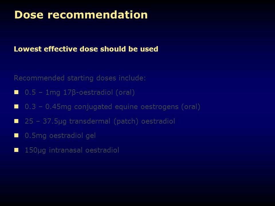 Dose recommendation Lowest effective dose should be used Recommended starting doses include: 0.5 – 1mg 17β-oestradiol (oral) 0.3 – 0.45mg conjugated e