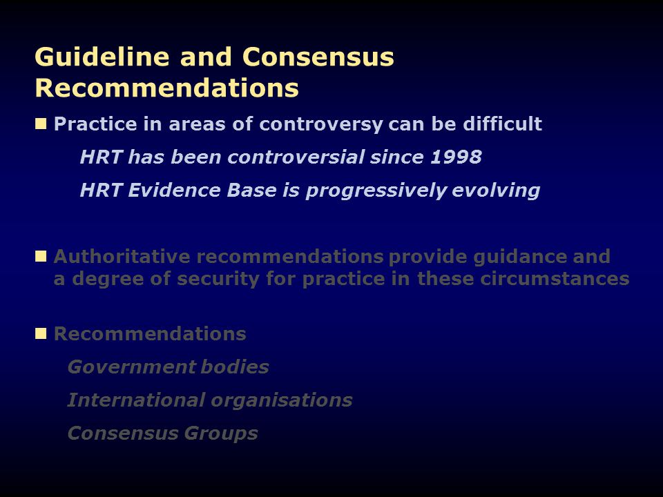 Guideline and Consensus Recommendations Practice in areas of controversy can be difficult HRT has been controversial since 1998 HRT Evidence Base is progressively evolving Authoritative recommendations provide guidance and a degree of security for practice in these circumstances Recommendations Government bodies International organisations Consensus Groups