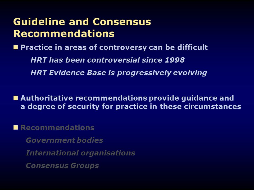 Conclusions The international groups demonstrate a good consensus on the use of HRT today The central role of HRT in symptom relief is unchallenged The detailed management approach is remarkably similar across the guidelines but all stress the need for individualisation The longer-term benefits and risks remain controversial and influence longer-term management approaches even where effectiveness is clear – fracture prevention All criticise a too simplistic interpretation of WHI All agree that more evidence is needed concerning different…...