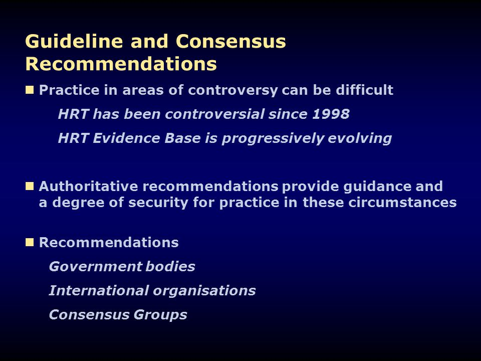 Guideline and Consensus Recommendations Practice in areas of controversy can be difficult HRT has been controversial since 1998 HRT Evidence Base is p