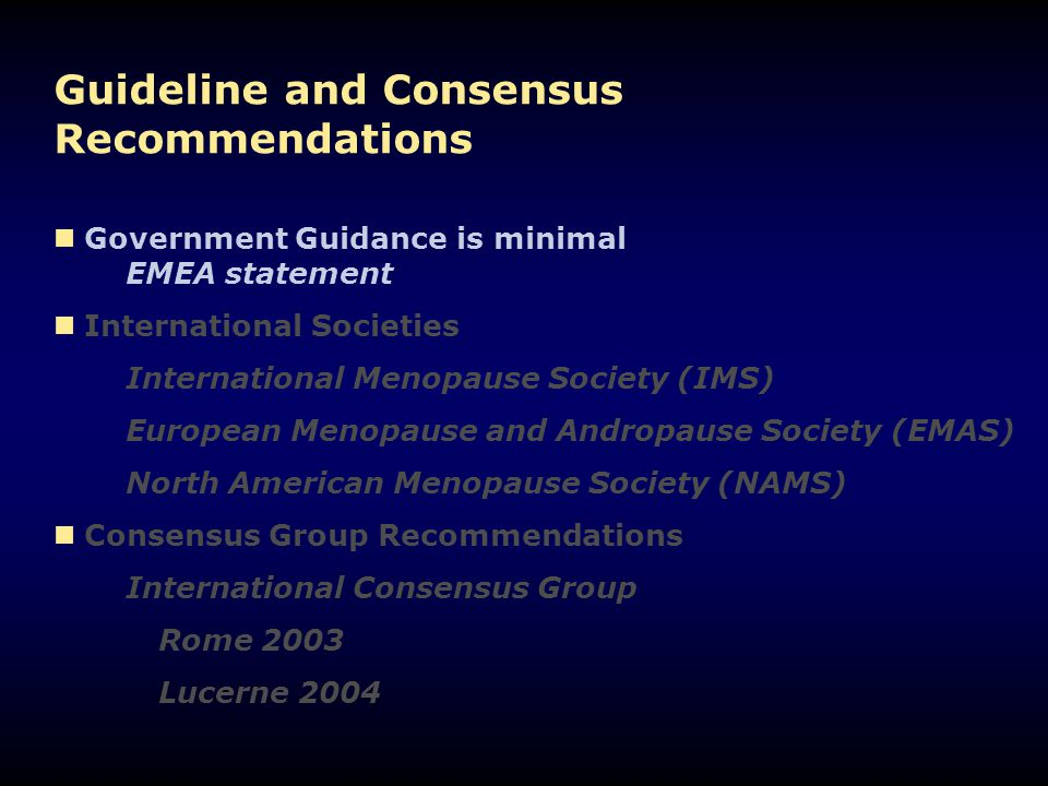 Guideline and Consensus Recommendations Government Guidance is minimal EMEA statement International Societies International Menopause Society (IMS) European Menopause and Andropause Society (EMAS) North American Menopause Society (NAMS) Consensus Group Recommendations International Consensus Group Rome 2003 Lucerne 2004