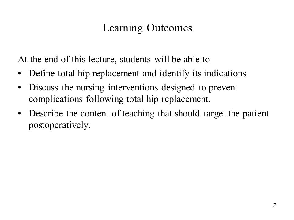 2 Learning Outcomes At the end of this lecture, students will be able to Define total hip replacement and identify its indications. Discuss the nursin