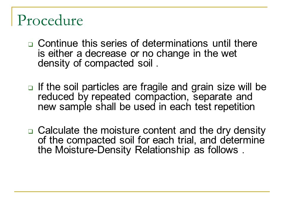 Procedure Continue this series of determinations until there is either a decrease or no change in the wet density of compacted soil. If the soil parti