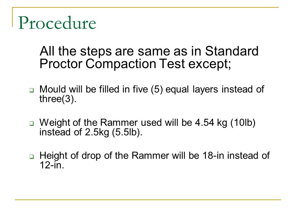 Procedure All the steps are same as in Standard Proctor Compaction Test except; Mould will be filled in five (5) equal layers instead of three(3). Wei