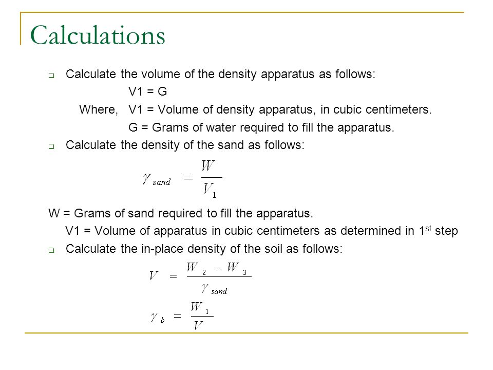 Calculations Calculate the volume of the density apparatus as follows: V1 = G Where, V1 = Volume of density apparatus, in cubic centimeters. G = Grams