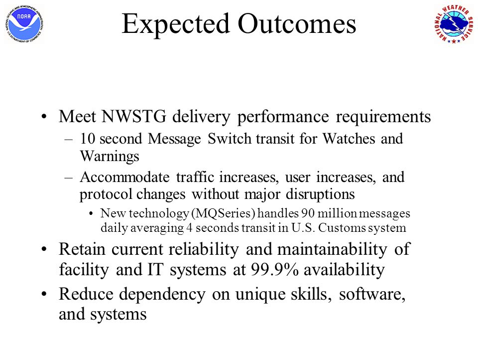 Expected Outcomes Meet NWSTG delivery performance requirements –10 second Message Switch transit for Watches and Warnings –Accommodate traffic increases, user increases, and protocol changes without major disruptions New technology (MQSeries) handles 90 million messages daily averaging 4 seconds transit in U.S.