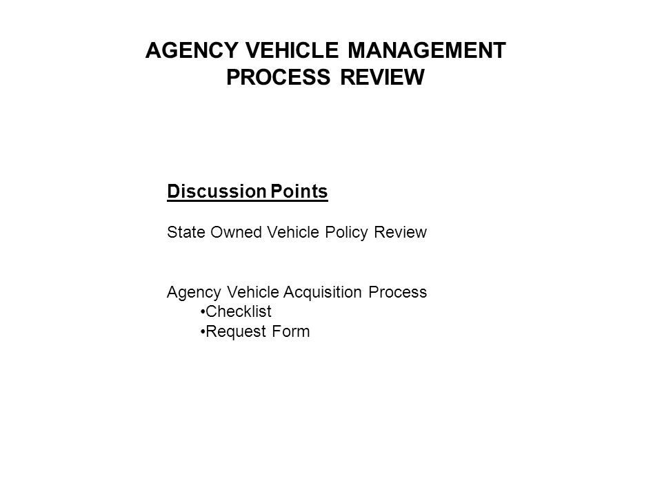 Discussion Points State Owned Vehicle Policy Review Agency Vehicle Acquisition Process Checklist Request Form AGENCY VEHICLE MANAGEMENT PROCESS REVIEW