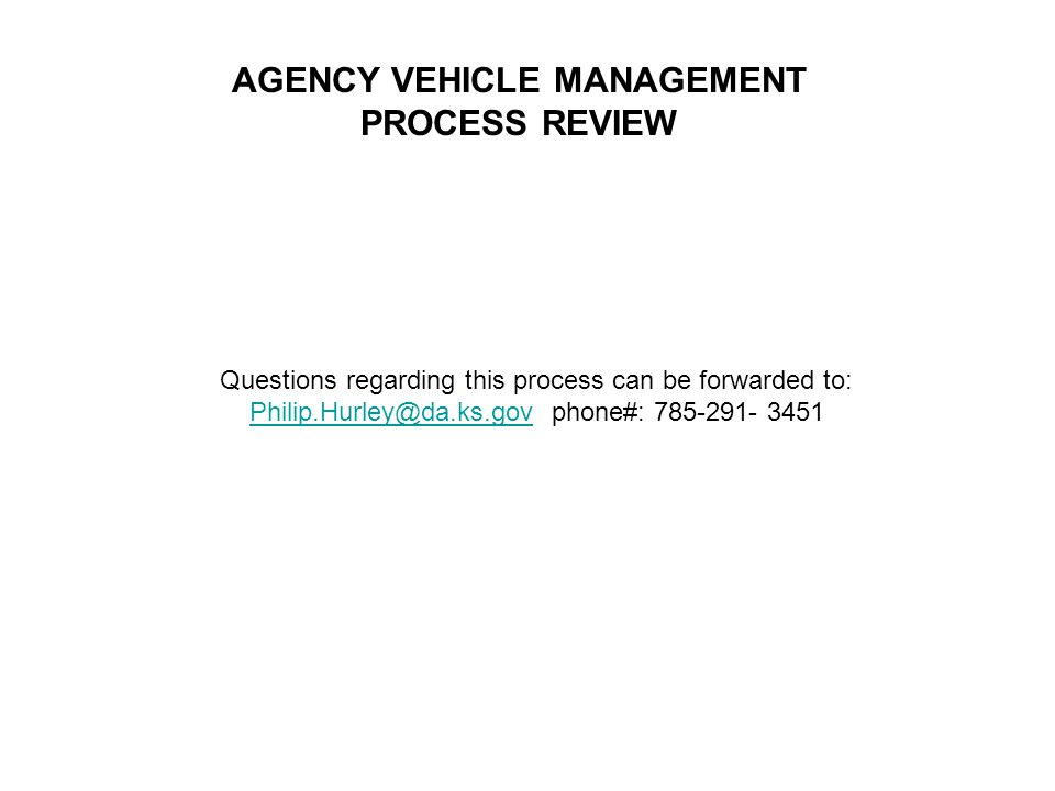 AGENCY VEHICLE MANAGEMENT PROCESS REVIEW Questions regarding this process can be forwarded to: Philip.Hurley@da.ks.govPhilip.Hurley@da.ks.gov phone#: