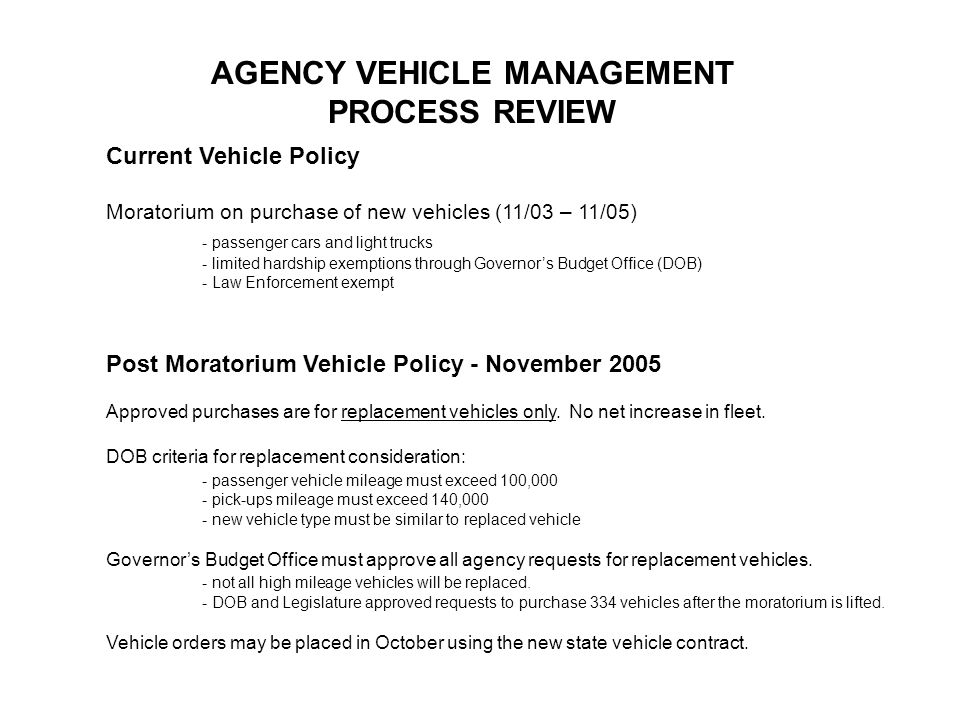 Current Vehicle Policy Moratorium on purchase of new vehicles (11/03 – 11/05) - passenger cars and light trucks - limited hardship exemptions through Governors Budget Office (DOB) - Law Enforcement exempt Post Moratorium Vehicle Policy - November 2005 Approved purchases are for replacement vehicles only.
