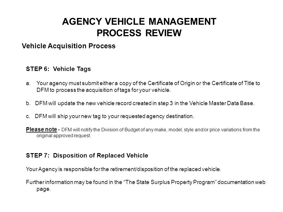 AGENCY VEHICLE MANAGEMENT PROCESS REVIEW Vehicle Acquisition Process STEP 6: Vehicle Tags a.Your agency must submit either a copy of the Certificate o