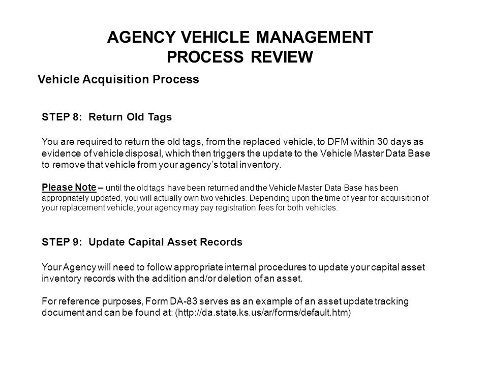 AGENCY VEHICLE MANAGEMENT PROCESS REVIEW Vehicle Acquisition Process STEP 8: Return Old Tags You are required to return the old tags, from the replaced vehicle, to DFM within 30 days as evidence of vehicle disposal, which then triggers the update to the Vehicle Master Data Base to remove that vehicle from your agencys total inventory.