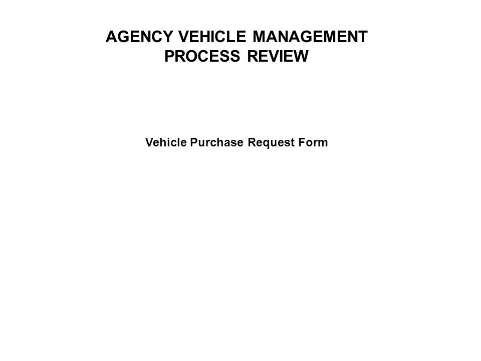 AGENCY VEHICLE MANAGEMENT PROCESS REVIEW Vehicle Purchase Request Form