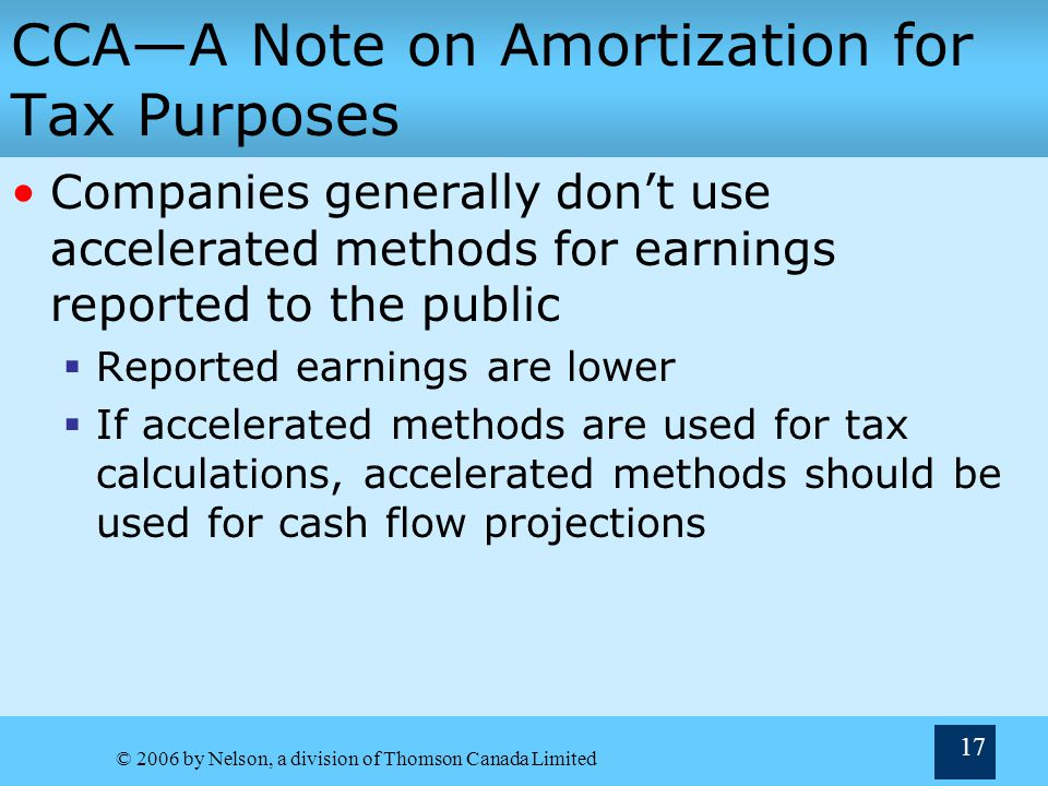 © 2006 by Nelson, a division of Thomson Canada Limited 17 CCAA Note on Amortization for Tax Purposes Companies generally dont use accelerated methods for earnings reported to the public Reported earnings are lower If accelerated methods are used for tax calculations, accelerated methods should be used for cash flow projections