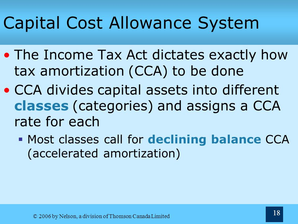© 2006 by Nelson, a division of Thomson Canada Limited 18 Capital Cost Allowance System The Income Tax Act dictates exactly how tax amortization (CCA)