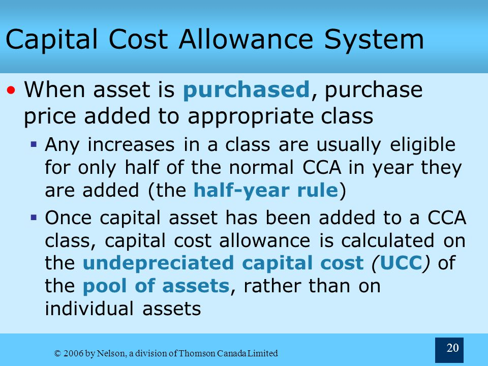 © 2006 by Nelson, a division of Thomson Canada Limited 20 Capital Cost Allowance System When asset is purchased, purchase price added to appropriate c