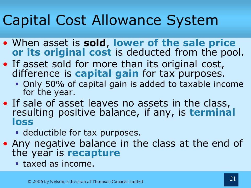 © 2006 by Nelson, a division of Thomson Canada Limited 21 Capital Cost Allowance System When asset is sold, lower of the sale price or its original cost is deducted from the pool.